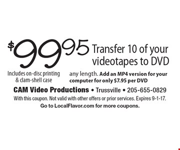 $99.95 Transfer 10 of your videotapes to DVD. Any length. Add an MP4 version for your computer for only $7.95 per DVD. Includes on-disc printing & clam-shell case. With this coupon. Not valid with other offers or prior services. Expires 9-1-17. Go to LocalFlavor.com for more coupons.