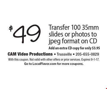 $49 Transfer 100 35mm slides or photos to jpeg format on CD Add an extra CD copy for only $3.95. With this coupon. Not valid with other offers or prior services. Expires 9-1-17. Go to LocalFlavor.com for more coupons.