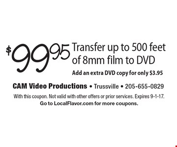 $99.95 Transfer up to 500 feet of 8mm film to DVD Add an extra DVD copy for only $3.95. With this coupon. Not valid with other offers or prior services. Expires 9-1-17. Go to LocalFlavor.com for more coupons.