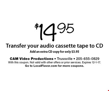 $14.95 Transfer your audio cassette tape to CD. Add an extra CD copy for only $3.95. With this coupon. Not valid with other offers or prior services. Expires 12-1-17. Go to LocalFlavor.com for more coupons.