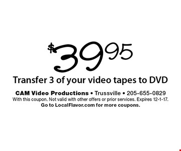 $39.95 Transfer 3 of your video tapes to DVD. With this coupon. Not valid with other offers or prior services. Expires 12-1-17. Go to LocalFlavor.com for more coupons.