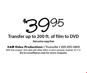 $39.95 Transfer up to 200 ft. of film to DVD, Get extra copy free. With this coupon. Not valid with other offers or prior services. Expires 12-1-17. Go to LocalFlavor.com for more coupons.