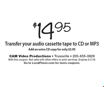 $14.95 Transfer your audio cassette tape to CD or MP3. Add an extra CD copy for only $3.95. With this coupon. Not valid with other offers or prior services. Expires 2-2-18. Go to LocalFlavor.com for more coupons.