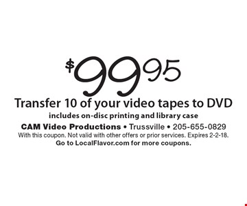 $99.95 Transfer 10 of your video tapes to DVD. Includes on-disc printing and library case. With this coupon. Not valid with other offers or prior services. Expires 2-2-18. Go to LocalFlavor.com for more coupons.