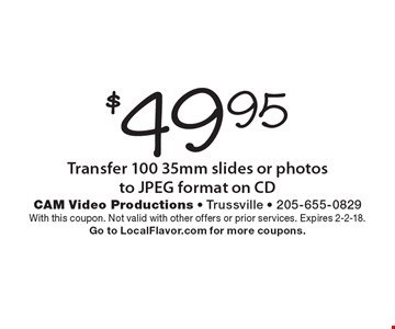 $49.95 Transfer 100 35mm slides or photos to JPEG format on CD. With this coupon. Not valid with other offers or prior services. Expires 2-2-18. Go to LocalFlavor.com for more coupons.