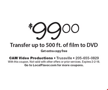 $99.00 Transfer up to 500 ft. of film to DVD. Get extra copy free. With this coupon. Not valid with other offers or prior services. Expires 2-2-18. Go to LocalFlavor.com for more coupons.
