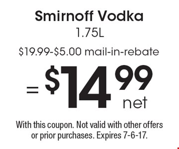 = $14.99 net Smirnoff Vodka 1.75L. $19.99-$5.00 mail-in-rebate. With this coupon. Not valid with other offers or prior purchases. Expires 7-6-17.