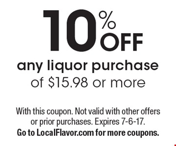 10% OFF any liquor purchase of $15.98 or more. With this coupon. Not valid with other offers or prior purchases. Expires 7-6-17. Go to LocalFlavor.com for more coupons.
