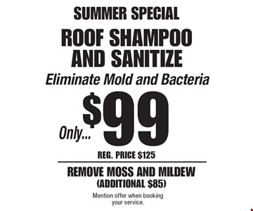 Summer Special. Only $99 Roof Shampoo And Sanitize. Eliminate Mold and Bacteria. Reg. Price $125. Remove moss and mildew (Additional $85). Mention offer when booking your service.