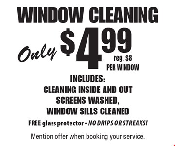 Only $4.99 Window Cleaning. Reg. $8 per window. Includes: cleaning inside and out, screens washed, window sills cleaned. Free glass protector. No drips or streaks! Mention offer when booking your service.