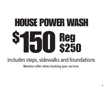 $150 House Power Wash. Reg $250. Includes steps, sidewalks and foundations. Mention offer when booking your service.