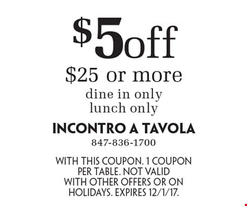 $5 off $25 or more. Dine in only. Lunch only. With this coupon. 1 coupon per table. Not valid with other offers or on holidays. Expires 12/1/17.