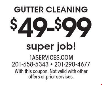 $49-$99 GUTTER CLEANING. Super job! With this coupon. Not valid with other offers or prior services.