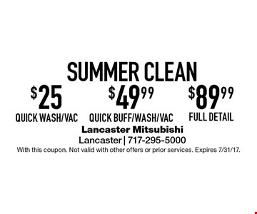 Summer Clean. $25 quick wash/vac. or $49.99 Quick Buff/Wash/Vac. or $89.99 full detail. With this coupon. Not valid with other offers or prior services. Expires 7/31/17.