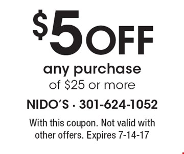 $5 Off any purchase of $25 or more. With this coupon. Not valid with other offers. Expires 7-14-17