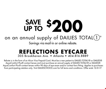 Save up to $200 on an annual supply of Dailies Total 1. Savings via mail-in or online rebate. Rebate is in the form of an Alcon Visa Prepaid Card. Must be a new patient to DAILIES TOTAL1 or DAILIES AquaComfort Plus contact lenses and must purchase an annual supply of DAILIES TOTAL1 or DAILIES AquaComfort Plus contact lenses within 90 days of eye exam and/or contact lens fitting. Applies to purchases from participating retailers only. Visit DAILIESCHOICE.com for full terms and conditions. Offer ends 12-31-17.