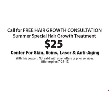 $25 call for free hair growth consultation. Summer Special Hair Growth Treatment. With this coupon. Not valid with other offers or prior services. Offer expires 7-28-17.