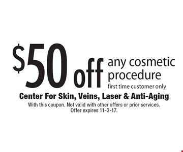 $50 off any cosmetic procedure. First time customer only. With this coupon. Not valid with other offers or prior services. Offer expires 11-3-17.