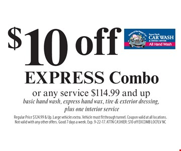 $10 off EXPRESS Combo or any service $114.99 and up - basic hand wash, express hand wax, tire & exterior dressing,  plus one interior service. Regular Price $124.99 & Up. Large vehicles extra. Vehicle must fit through tunnel. Coupon valid at all locations.Not valid with any other offers. Good 7 days a week. Exp. 9-22-17. ATTN CASHIER: $10 off EXCOMB LOCFLV NC