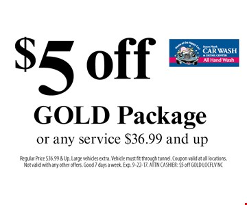 $5 off GOLD Package or any service $36.99 and up. Regular Price $36.99 & Up. Large vehicles extra. Vehicle must fit through tunnel. Coupon valid at all locations.Not valid with any other offers. Good 7 days a week. Exp. 9-22-17. ATTN CASHIER: $5 off GOLD LOCFLV NC