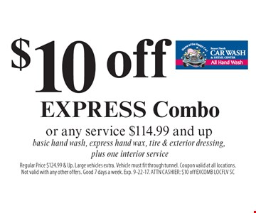 $10 off EXPRESS Combo or any service $114.99 and upbasic hand wash, express hand wax, tire & exterior dressing, plus one interior service. Regular Price $124.99 & Up. Large vehicles extra. Vehicle must fit through tunnel. Coupon valid at all locations. Not valid with any other offers. Good 7 days a week. Exp. 9-22-17. ATTN CASHIER: $10 off EXCOMB LOCFLV SC