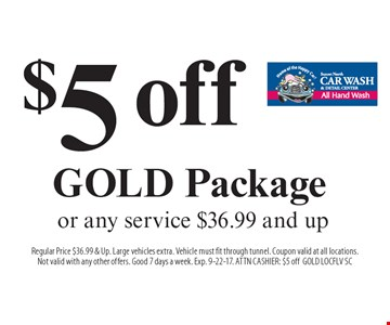 $5 off GOLD Package or any service $36.99 and up. Regular Price $36.99 & Up. Large vehicles extra. Vehicle must fit through tunnel. Coupon valid at all locations.Not valid with any other offers. Good 7 days a week. Exp. 9-22-17. ATTN CASHIER: $5 offGOLD LOCFLV SC