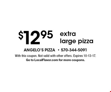 $12.95 extra large pizza. With this coupon. Not valid with other offers. Expires 10-13-17. Go to LocalFlavor.com for more coupons.