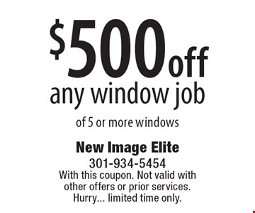 $500 off any window job of 5 or more windows. With this coupon. Not valid with other offers or prior services. Hurry... limited time only.