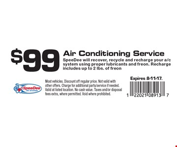 $99 Air Conditioning Service. SpeeDee will recover, recycle and recharge your a/c system using proper lubricants and freon. Recharge includes up to 2 lbs. of freon. Expires 8-11-17.Most vehicles. Discount off regular price. Not valid with other offers. Charge for additional parts/service if needed. Valid at listed location. No cash value. Taxes and/or disposal fees extra, where permitted. Void where prohibited.