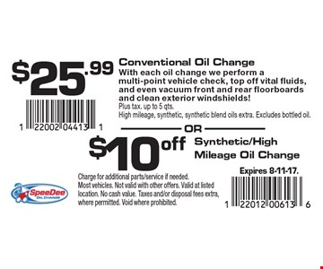 $25.99 Conventional Oil Change With each oil change we perform a multi-point vehicle check, top off vital fluids, and even vacuum front and rear floorboards and clean exterior windshields!Plus tax. up to 5 qts.High mileage, synthetic, synthetic blend oils extra. Excludes bottled oil. OR $10 off Synthetic/High Mileage Oil Change. Expires 8-11-17. Charge for additional parts/service if needed. Most vehicles. Not valid with other offers. Valid at listed location. No cash value. Taxes and/or disposal fees extra, where permitted. Void where prohibited.