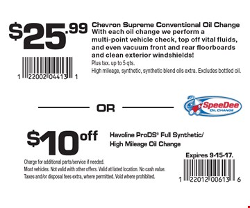$25.99 Chevron Supreme Conventional Oil Change (With each oil change we perform a multi-point vehicle check, top off vital fluids, and even vacuum front and rear floorboards and clean exterior windshields! Plus tax. up to 5 qts. High mileage, synthetic, synthetic blend oils extra. Excludes bottled oil) OR $10 off Havoline ProDS® Full Synthetic/High Mileage Oil Change. Expires 9-15-17. Charge for additional parts/service if needed. Most vehicles. Not valid with other offers. Valid at listed location. No cash value. Taxes and/or disposal fees extra, where permitted. Void where prohibited.