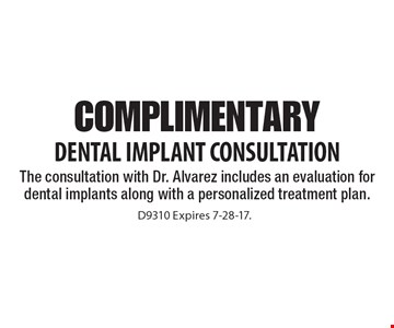 Complimentary Dental Implant Consultation. The consultation with Dr. Alvarez includes an evaluation for dental implants along with a personalized treatment plan. D9310. Expires 7-28-17.