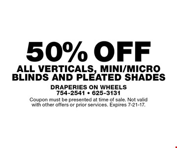 50% off all verticals, mini/micro blinds and Pleated Shades. Coupon must be presented at time of sale. Not validwith other offers or prior services. Expires 7-21-17.
