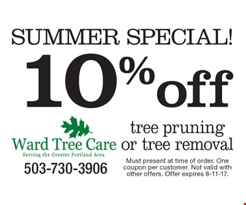 SUMMER SPECIAL! 10%off tree pruning or tree removal. Must present at time of order. One coupon per customer. Not valid with other offers. Offer expires 8-11-17.