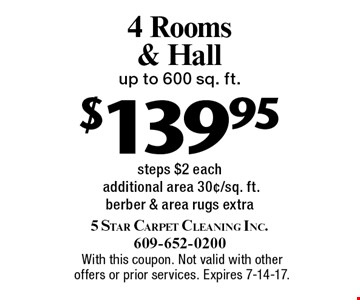 $139.95 4 Rooms & Hall. Up to 600 sq. ft. steps. $2 each additional area 30¢/sq. ft. Berber & area rugs extra. With this coupon. Not valid with other offers or prior services. Expires 7-14-17.