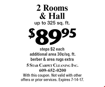 $89.95 2 Rooms & Hall. Up to 325 sq. ft. steps $2 each. Additional area 30¢/sq. ft. Berber & area rugs extra. With this coupon. Not valid with other offers or prior services. Expires 7-14-17.