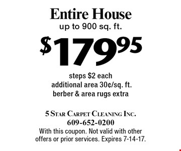 $179.95 Entire House. Up to 900 sq. ft. steps $2 each. Additional area 30¢/sq. ft. Berber & area rugs extra. With this coupon. Not valid with other offers or prior services. Expires 7-14-17.