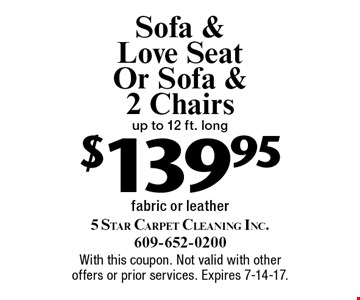 $139.95 Sofa & Love Seat Or Sofa & 2 Chairs. Up to 12 ft. long fabric or leather. With this coupon. Not valid with other offers or prior services. Expires 7-14-17.