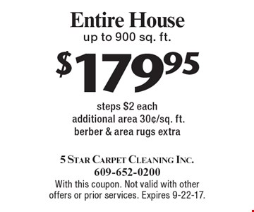 $179.95 Entire House. Up to 900 sq. ft. steps. $2 each additional area 30¢/sq. ft. Berber & area rugs extra. With this coupon. Not valid with other offers or prior services. Expires 9-22-17.