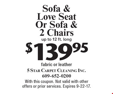 $139.95 Sofa & Love Seat Or Sofa & 2 Chairs. Up to 12 ft. Long fabric or leather. With this coupon. Not valid with other offers or prior services. Expires 9-22-17.