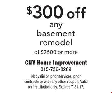 $300 off any basement remodel of $2500 or more. Not valid on prior services, prior contracts or with any other coupon. Valid on installation only. Expires 7-31-17.