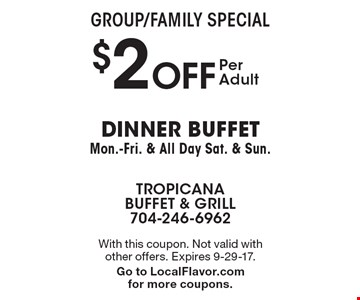 Group/Family Special - $2 OFF Per Adult dinner buffet. Mon.-Fri. & All Day Sat. & Sun. With this coupon. Not valid with other offers. Expires 9-29-17. Go to LocalFlavor.com for more coupons.