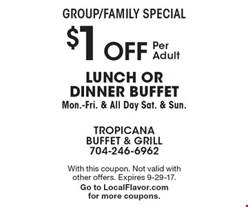 Group/Family Special - $1 OFF Per Adult-Lunch or dinner buffet Mon.-Fri. & All Day Sat. & Sun. With this coupon. Not valid with other offers. Expires  9-29-17. Go to LocalFlavor.com for more coupons.