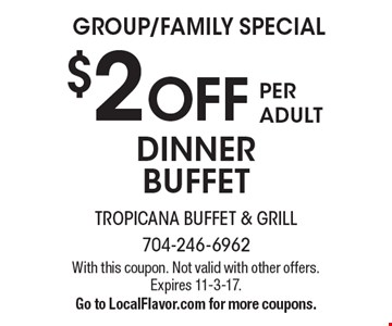 GROUP/FAMILY SPECIAL $2 OFF PER ADULT DINNER BUFFET. With this coupon. Not valid with other offers. Expires 11-3-17.Go to LocalFlavor.com for more coupons.