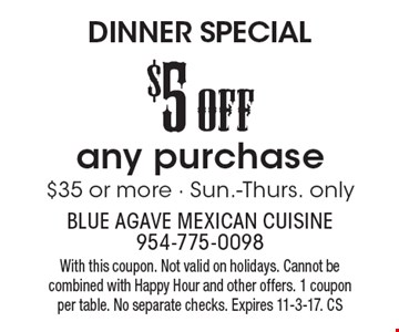 DINNER SPECIAL $5off any purchase $35 or more. Sun.-Thurs. only. With this coupon. Not valid on holidays. Cannot be combined with Happy Hour and other offers. 1 coupon per table. No separate checks. Expires 11-3-17. CS