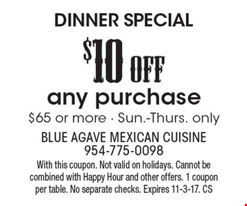 DINNER SPECIAL. $10off any purchase $65 or more. Sun.-Thurs. only. With this coupon. Not valid on holidays. Cannot be combined with Happy Hour and other offers. 1 coupon per table. No separate checks. Expires 11-3-17. CS