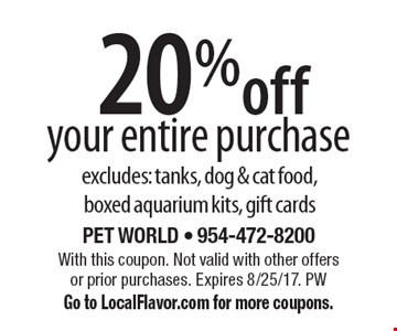 20% off your entire purchase excludes: tanks, dog & cat food, boxed aquarium kits, gift cards. With this coupon. Not valid with other offers or prior purchases. Expires 8/25/17. PW Go to LocalFlavor.com for more coupons.