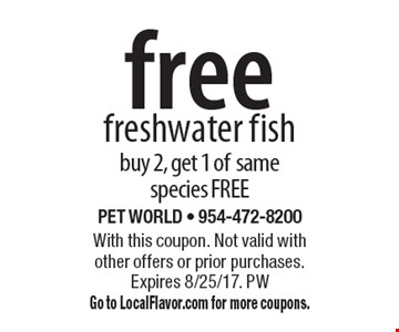 free freshwater fish buy 2, get 1 of same species FREE. With this coupon. Not valid with other offers or prior purchases. Expires 8/25/17. PWGo to LocalFlavor.com for more coupons.