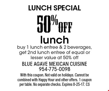 LUNCH SPECIAL. 50% OFF lunch. Buy 1 lunch entree & 2 beverages, get 2nd lunch entree of equal or lesser value at 50% off. With this coupon. Not valid on holidays. Cannot be combined with Happy Hour and other offers. 1 coupon per table. No separate checks. Expires 8-25-17. CS