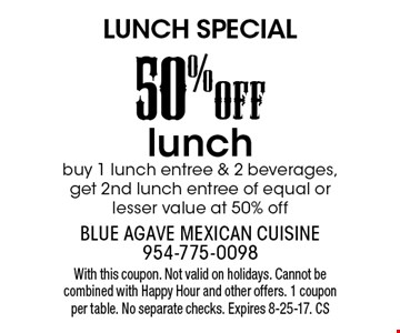 LUNCH SPECIAL. 50%OFF lunch. Buy 1 lunch entree & 2 beverages, get 2nd lunch entree of equal or lesser value at 50% off. With this coupon. Not valid on holidays. Cannot be combined with Happy Hour and other offers. 1 coupon per table. No separate checks. Expires 8-25-17. CS